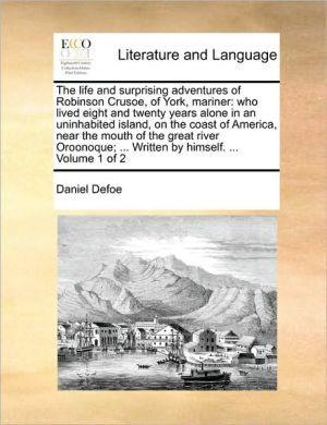 The life and surprising adventures of Robinson Crusoe, of York, mariner: who lived eight and twenty years alone in an uninhabited island, on the coast of America, near the mouth of the great river Oroonoque; . Written by himself. . Volume 1 of 2 - Daniel Defoe