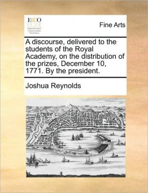 A Discourse, Delivered To The Students Of The Royal Academy, On The Distribution Of The Prizes, December 10, 1771. By The Presiden