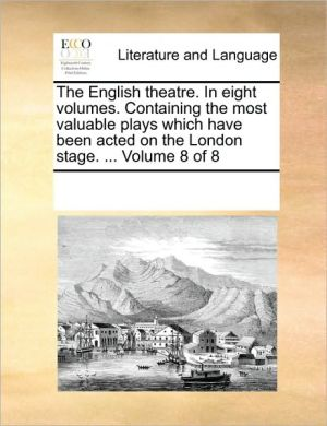 The English theatre. In eight volumes. Containing the most valuable plays which have been acted on the London stage. . Volume 8 of 8 - See Notes Multiple Contributors