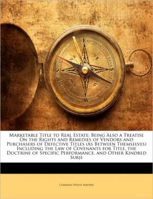 Marketable Title to Real Estate: Being Also a Treatise On the Rights and Remedies of Vendors and Purchasers of Defective Titles (As Between Themselves) Including the Law of Covenants for Title, the Doctrine of Specific Performance, and Other Kindred Subje - Chapman White Maupin
