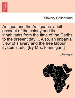 Antigua and the Antiguans: A Full Account of the Colony and Its Inhabitants from the Time of the Caribs to the Present Day. Also, an Impartial