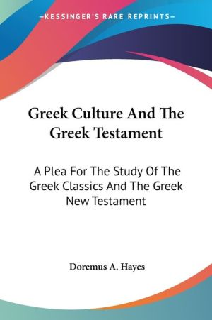 Greek Culture and the Greek Testament: A Plea for the Study of the Greek Classics and the Greek New Testament