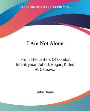 I Am Not Alone: From the Letters of Combat Infantryman John J. Hogan, Killed at Okinawa