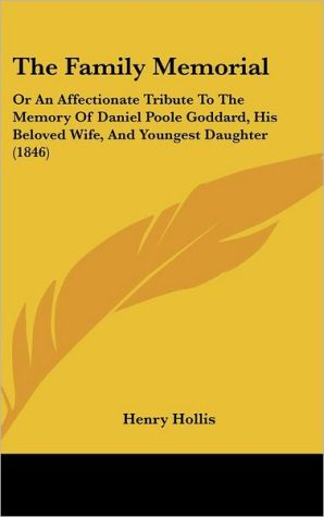 The Family Memorial: Or an Affectionate Tribute to the Memory of Daniel Poole Goddard, His Beloved Wife, and Youngest Daughter (1846) - Henry Hollis
