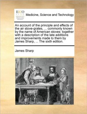An account of the principle and effects of the air stove-grates, . commonly known by the name of American stoves: together with a description of the late additions and improvements made to them by James Sharp, . The sixth edition. - James Sharp