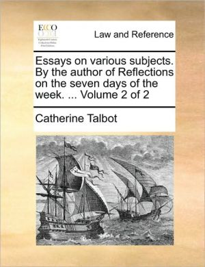 Essays on various subjects. By the author of Reflections on the seven days of the week. . Volume 2 of 2 - Catherine Talbot