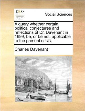 A query whether certain political conjectures and reflections of Dr. Davenant in 1699, be, or be not, applicable to the present crisis. - Charles Davenant