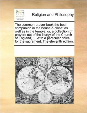 The Common-prayer-book The Best Companion In The House & Closet As Well As In The Temple: Or, A Collection Of Prayers Out Of The L
