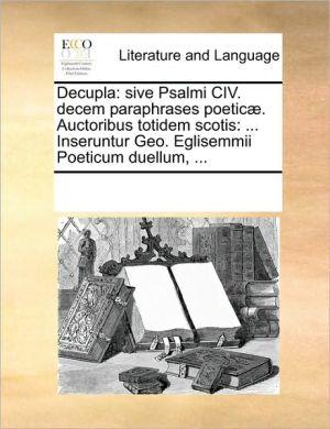 Decupla: Sive Psalmi CIV. Decem Paraphrases Poetic. Auctoribus Totidem Scotis: ... Inseruntur Geo. Eglisemmii Poeticum Duellum,
