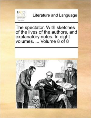 The spectator. With sketches of the lives of the authors, and explanatory notes. In eight volumes. . Volume 8 of 8 - See Notes Multiple Contributors