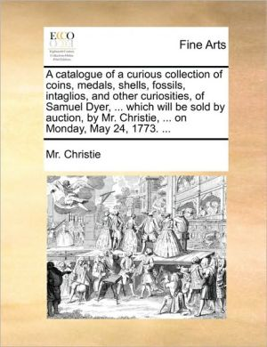 A Catalogue Of A Curious Collection Of Coins, Medals, Shells, Fossils, Intaglios, And Other Curiosities, Of Samuel Dyer, ... Which