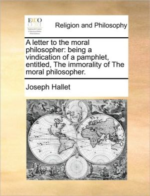 A letter to the moral philosopher: being a vindication of a pamphlet, entitled, The immorality of The moral philosopher.