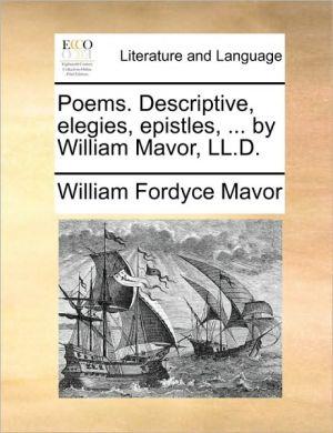 Poems. Descriptive, elegies, epistles, . by William Mavor, LL.D. - William Fordyce Mavor