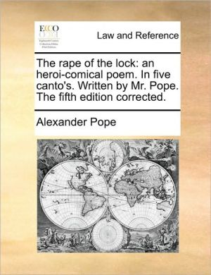The rape of the lock: an heroi-comical poem. In five canto's. Written by Mr. Pope. The fifth edition corrected. - Alexander Pope