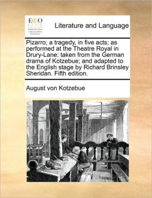 Pizarro; A Tragedy, in Five Acts; As Performed at the Theatre Royal in Drury-Lane: Taken from the German Drama of Kotzebue; And Adapted to the English