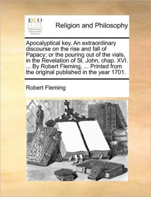 Apocalyptical key. An extraordinary discourse on the rise and fall of Papacy; or the pouring out of the vials, in the Revelation of St. John, chap. XVI. . By Robert Fleming, . Printed from the original published in the year 1701. - Robert Fleming