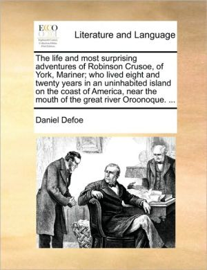 The life and most surprising adventures of Robinson Crusoe, of York, Mariner; who lived eight and twenty years in an uninhabited island on the coast of America, near the mouth of the great river Oroonoque. . - Daniel Defoe