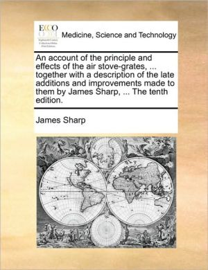 An account of the principle and effects of the air stove-grates, . together with a description of the late additions and improvements made to them by James Sharp, . The tenth edition. - James Sharp