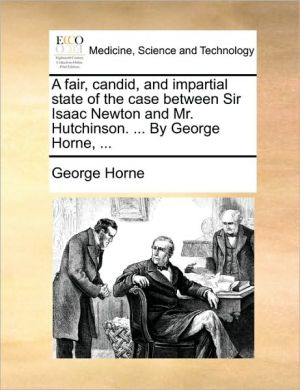 A fair, candid, and impartial state of the case between Sir Isaac Newton and Mr. Hutchinson. . By George Horne, . - George Horne