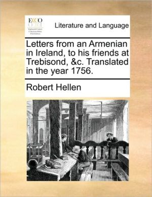 Letters From An Armenian In Ireland, To His Friends At Trebisond, &c. Translated In The Year 1756.