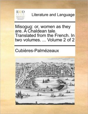 Misogug: or, women as they are. A Chaldean tale. Translated from the French. In two volumes. . Volume 2 of 2 - Cubi res-Palm zeaux