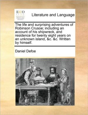 The life and surprising adventures of Robinson Crusoe; including an account of his shipwreck, and residence for twenty eight years on an unknown island, & c. & c. Written by himself. - Daniel Defoe