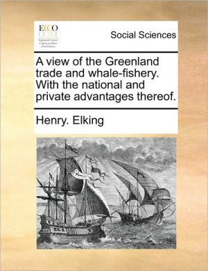 A view of the Greenland trade and whale-fishery. With the national and private advantages thereof. - Henry. Elking