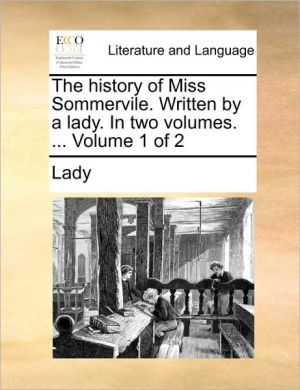 The history of Miss Sommervile. Written by a lady. In two volumes. . Volume 1 of 2 - Lady
