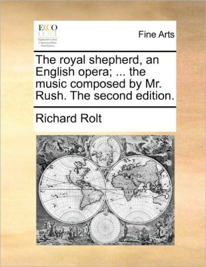 The royal shepherd, an English opera; . the music composed by Mr. Rush. The second edition.
