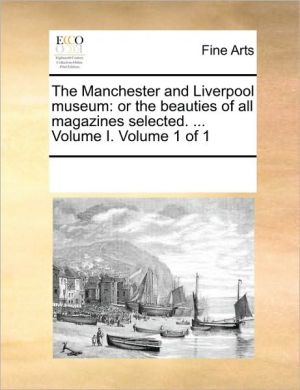 The Manchester and Liverpool museum: or the beauties of all magazines selected. . Volume I. Volume 1 of 1