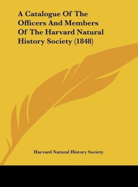 A Catalogue Of The Officers And Members Of The Harvard Natural History Society (1848) als Buch von Harvard Natural History Society - Kessinger Publishing, LLC