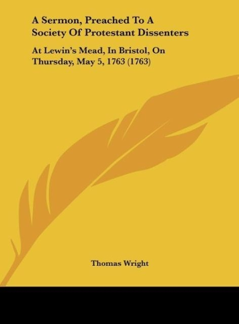 A Sermon, Preached To A Society Of Protestant Dissenters als Buch von Thomas Wright - Kessinger Publishing, LLC