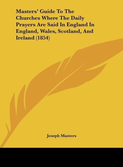 Masters´ Guide To The Churches Where The Daily Prayers Are Said In England In England, Wales, Scotland, And Ireland (1854) als Buch von Joseph Masters - Kessinger Publishing, LLC