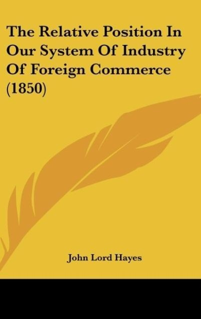 The Relative Position In Our System Of Industry Of Foreign Commerce (1850) als Buch von John Lord Hayes - Kessinger Publishing, LLC