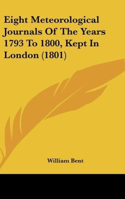 Eight Meteorological Journals Of The Years 1793 To 1800, Kept In London (1801) als Buch von William Bent - Kessinger Publishing, LLC
