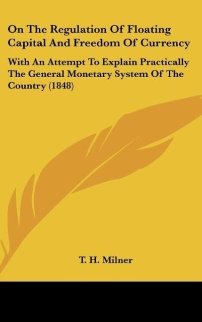 On The Regulation Of Floating Capital And Freedom Of Currency als Buch von T. H. Milner - Kessinger Publishing, LLC