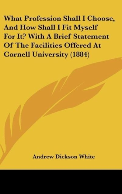 What Profession Shall I Choose, And How Shall I Fit Myself For It? With A Brief Statement Of The Facilities Offered At Cornell University (1884) a... - Kessinger Publishing, LLC