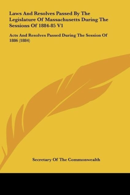 Laws And Resolves Passed By The Legislature Of Massachusetts During The Sessions Of 1884-85 V1 als Buch von Secretary Of The Commonwealth - Kessinger Publishing, LLC