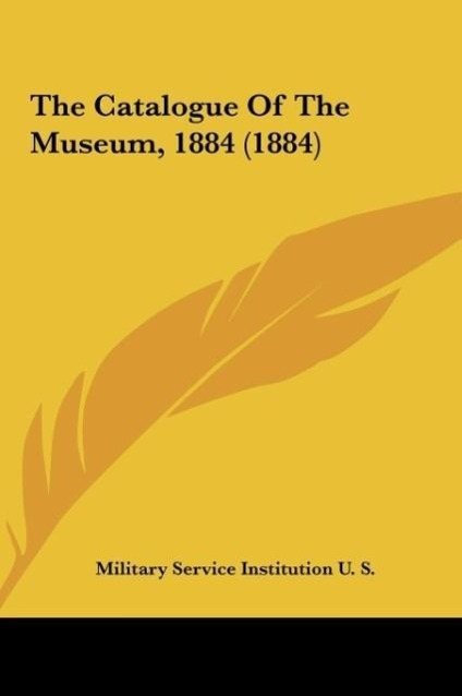 The Catalogue Of The Museum, 1884 (1884) als Buch von Military Service Institution U. S. - Kessinger Publishing, LLC