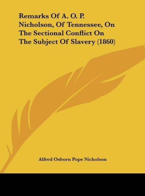 Remarks Of A. O. P. Nicholson, Of Tennessee, On The Sectional Conflict On The Subject Of Slavery (1860) als Buch von Alfred Osborn Pope Nicholson - Kessinger Publishing, LLC