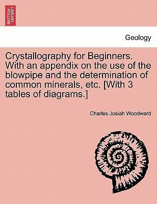 Crystallography for Beginners. With an appendix on the use of the blowpipe and the determination of common minerals, etc. [With 3 tables of diagra... - British Library, Historical Print Editions