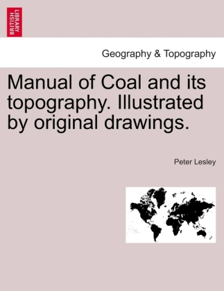 Manual of Coal and its topography. Illustrated by original drawings. als Taschenbuch von Peter Lesley - British Library, Historical Print Editions