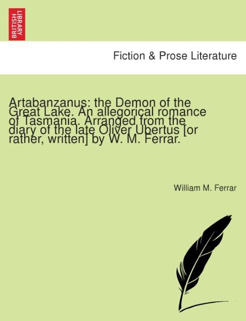 Artabanzanus: the Demon of the Great Lake. An allegorical romance of Tasmania. Arranged from the diary of the late Oliver Ubertus [or rather, writ... - British Library, Historical Print Editions