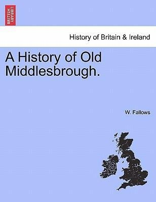 A History of Old Middlesbrough. als Taschenbuch von W. Fallows - British Library, Historical Print Editions