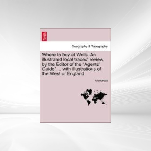 Where to buy at Wells. An illustrated local trades´ review, by the Editor of the Agents´ Guide ... with illustrations of the West of England. als ... - British Library, Historical Print Editions