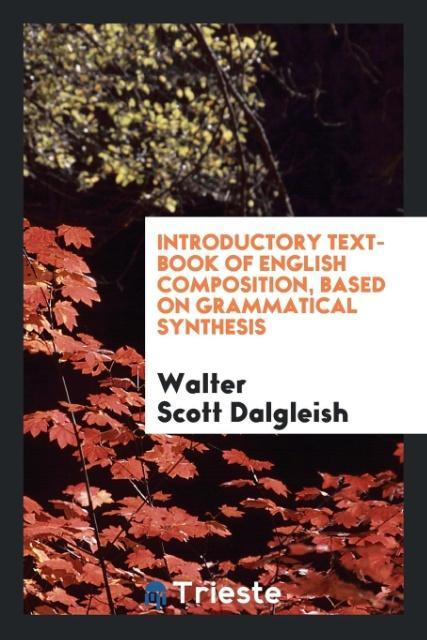 Introductory Text-Book of English Composition, Based on Grammatical Synthesis als Taschenbuch von Walter Scott Dalgleish - Trieste Publishing