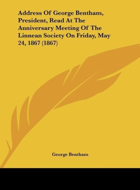 Address Of George Bentham, President, Read At The Anniversary Meeting Of The Linnean Society On Friday, May 24, 1867 (1867) als Buch von George Be... - George Bentham