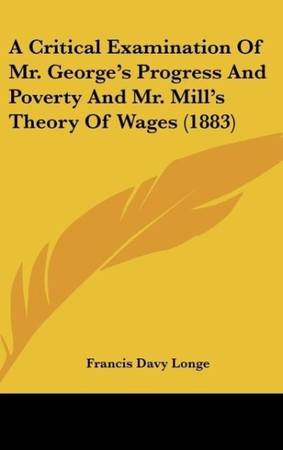 A Critical Examination Of Mr. George´s Progress And Poverty And Mr. Mill´s Theory Of Wages (1883) als Buch von Francis Davy Longe - Francis Davy Longe