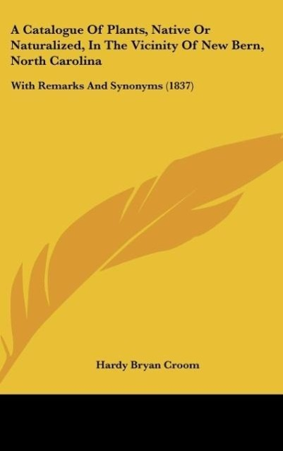 A Catalogue Of Plants, Native Or Naturalized, In The Vicinity Of New Bern, North Carolina als Buch von Hardy Bryan Croom - Hardy Bryan Croom