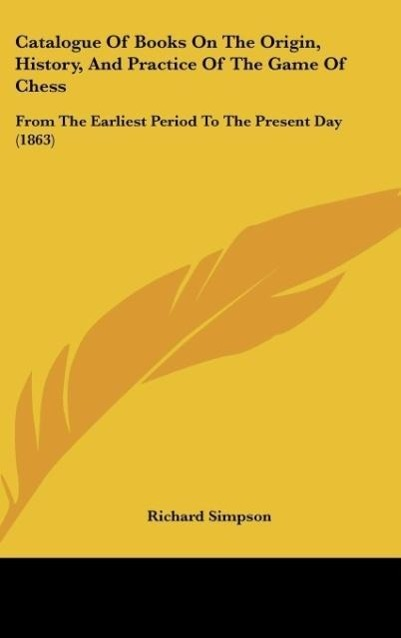 Catalogue Of Books On The Origin, History, And Practice Of The Game Of Chess als Buch von Richard Simpson - Richard Simpson